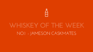 Dublin Whiskey Tours - Whiskey of the week - No.1 - Jameson Caskmates