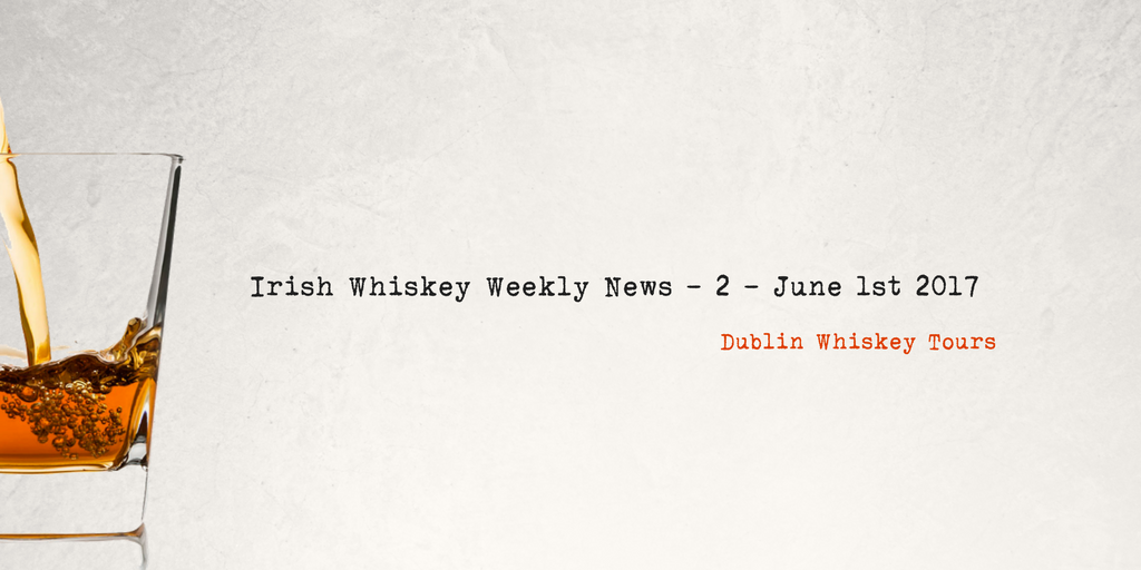 Irish Whiskey Weekly News - 2 - June 1st 2017