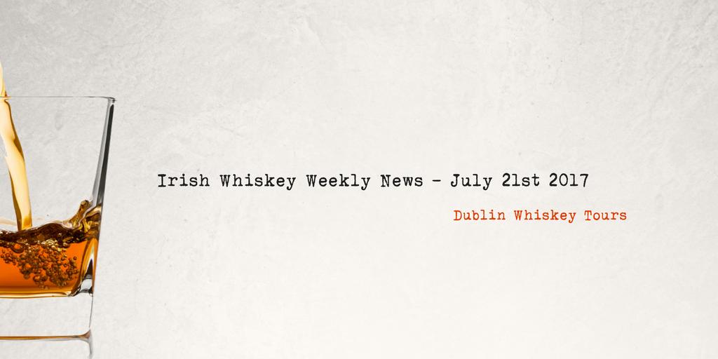 Irish Whiskey Weekly News - July 21st 2017