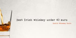 best Irish whisky under 40 - Dublin Whiskey Tours -