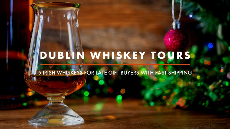Dublin Whiskey Tours - 5 Irish whiskeys for late gift buyers with fast shipping